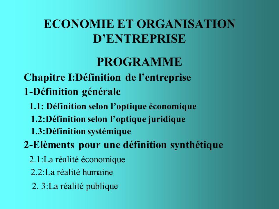 ECONOMIE ET ORGANISATION DENTREPRISE PROGRAMME Chapitre I:Définition de lentreprise 1-Définition générale 1.1: Définition selon loptique économique 1.