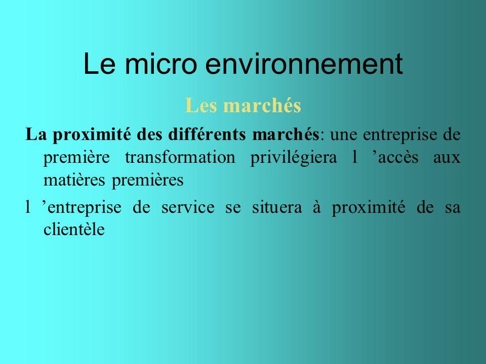 Le micro environnement Les marchés La proximité des différents marchés: une entreprise de première transformation privilégiera l accès aux matières pr