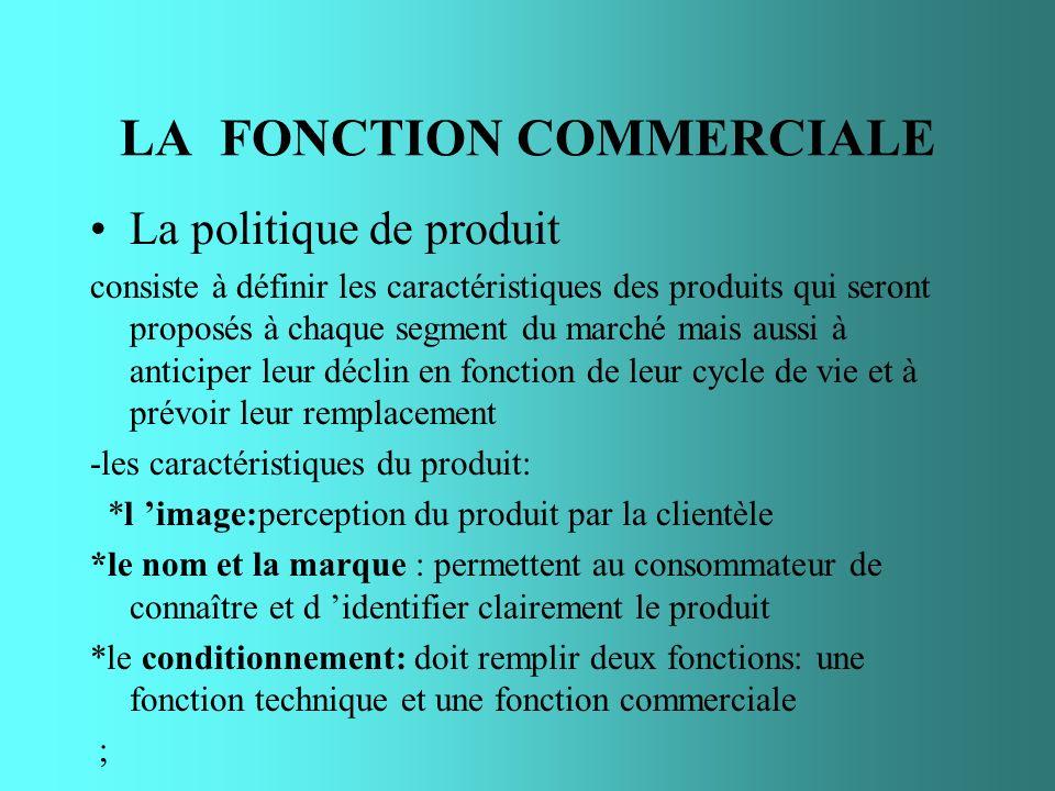 LA FONCTION COMMERCIALE La politique de produit consiste à définir les caractéristiques des produits qui seront proposés à chaque segment du marché ma