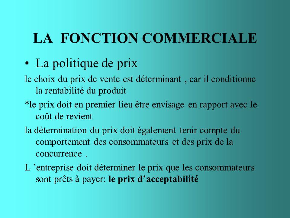 LA FONCTION COMMERCIALE La politique de prix le choix du prix de vente est déterminant, car il conditionne la rentabilité du produit *le prix doit en