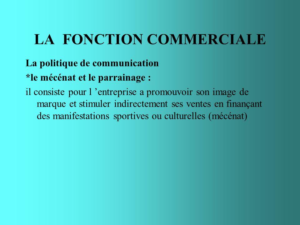LA FONCTION COMMERCIALE La politique de communication *le mécénat et le parrainage : il consiste pour l entreprise a promouvoir son image de marque et