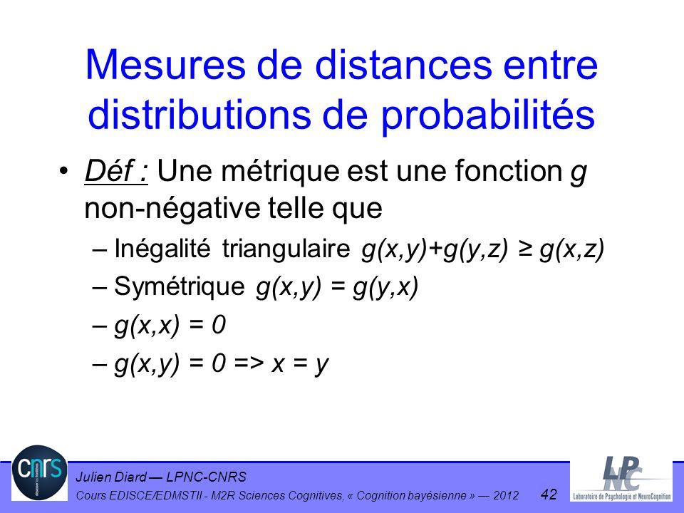 Julien Diard LPNC-CNRS Cours EDISCE/EDMSTII - M2R Sciences Cognitives, « Cognition bayésienne » 2012 42 Mesures de distances entre distributions de pr