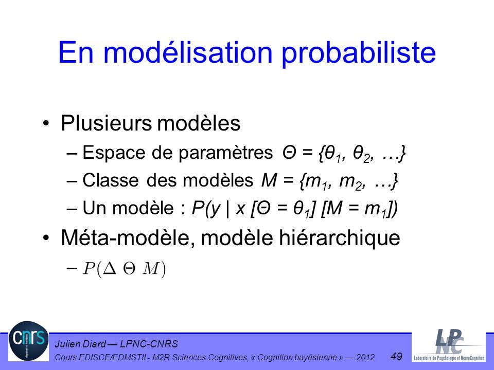 Julien Diard LPNC-CNRS Cours EDISCE/EDMSTII - M2R Sciences Cognitives, « Cognition bayésienne » 2012 49 En modélisation probabiliste Plusieurs modèles