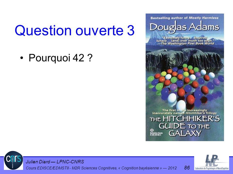 Julien Diard LPNC-CNRS Cours EDISCE/EDMSTII - M2R Sciences Cognitives, « Cognition bayésienne » 2012 86 Question ouverte 3 Pourquoi 42 ?