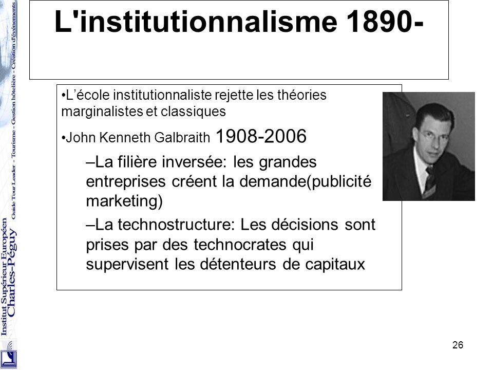 26 L'institutionnalisme 1890- Lécole institutionnaliste rejette les théories marginalistes et classiques John Kenneth Galbraith 1908-2006 –La filière