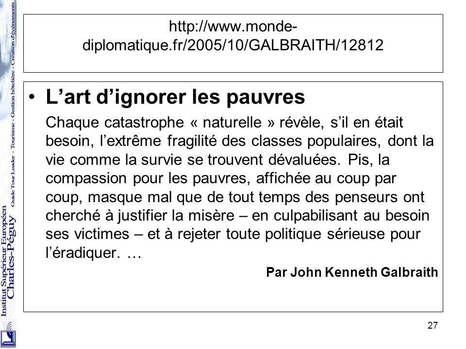 27 http://www.monde- diplomatique.fr/2005/10/GALBRAITH/12812 Lart dignorer les pauvres Chaque catastrophe « naturelle » révèle, sil en était besoin, l