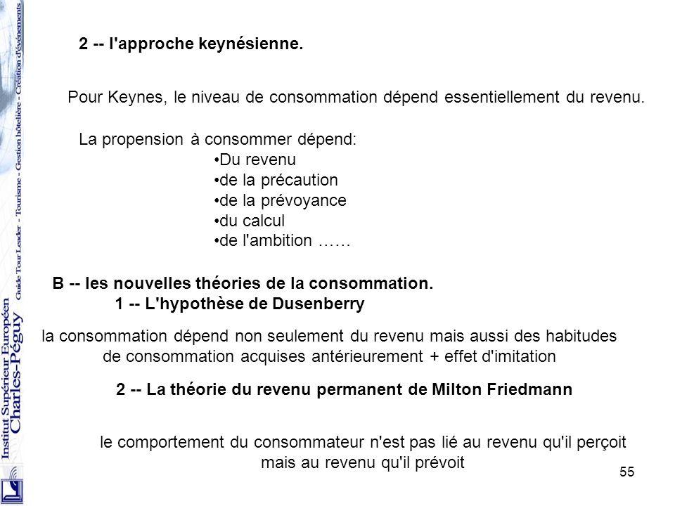 55 2 -- l'approche keynésienne. Pour Keynes, le niveau de consommation dépend essentiellement du revenu. La propension à consommer dépend: Du revenu d