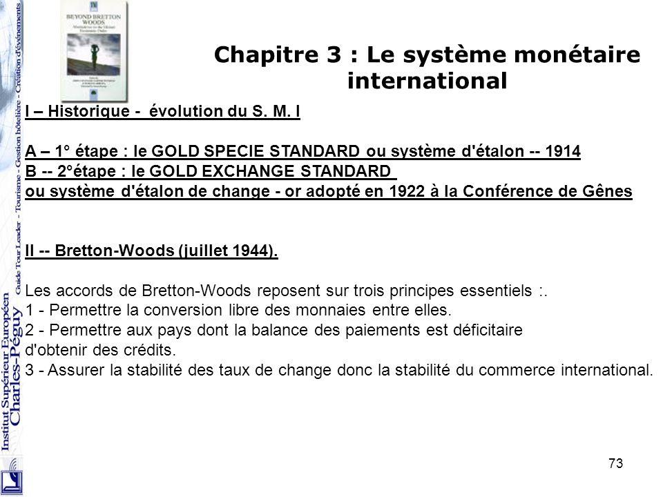 73 Chapitre 3 : Le système monétaire international I – Historique - évolution du S. M. I A – 1° étape : le GOLD SPECIE STANDARD ou système d'étalon --
