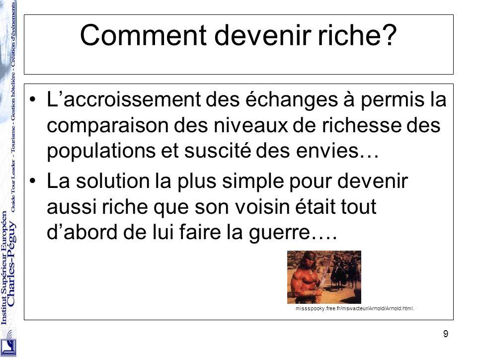 9 Comment devenir riche? Laccroissement des échanges à permis la comparaison des niveaux de richesse des populations et suscité des envies… La solutio
