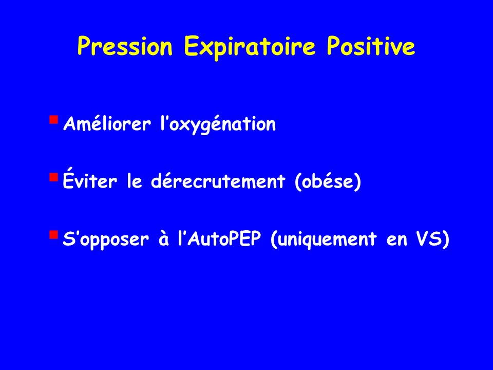 Pression Expiratoire Positive Améliorer loxygénation Éviter le dérecrutement (obése) Sopposer à lAutoPEP (uniquement en VS)