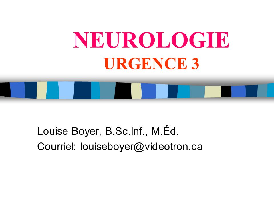 NEUROLOGIE URGENCE 3 Louise Boyer, B.Sc.Inf., M.Éd. Courriel: louiseboyer@videotron.ca