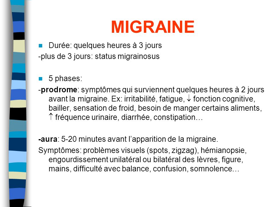 MIGRAINE Durée: quelques heures à 3 jours -plus de 3 jours: status migrainosus 5 phases: -prodrome: symptômes qui surviennent quelques heures à 2 jour
