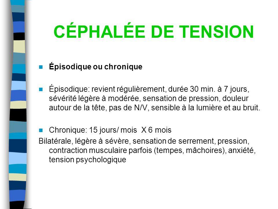 CÉPHALÉE DE TENSION Épisodique ou chronique Épisodique: revient régulièrement, durée 30 min. à 7 jours, sévérité légère à modérée, sensation de pressi