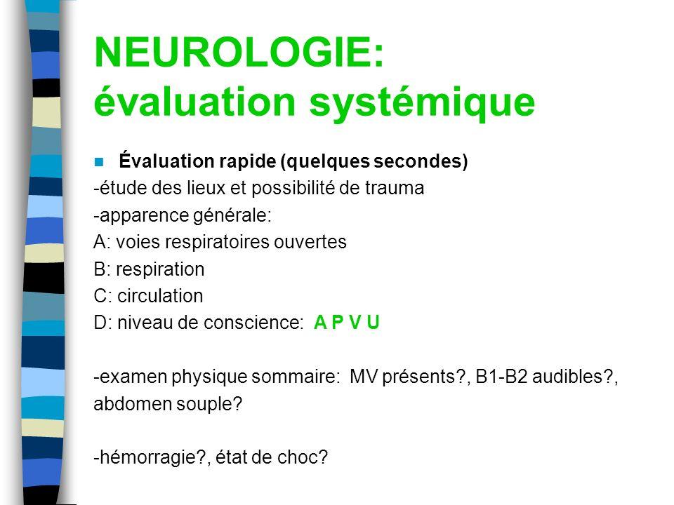 NEUROLOGIE: évaluation systémique Évaluation rapide (quelques secondes) -étude des lieux et possibilité de trauma -apparence générale: A: voies respir