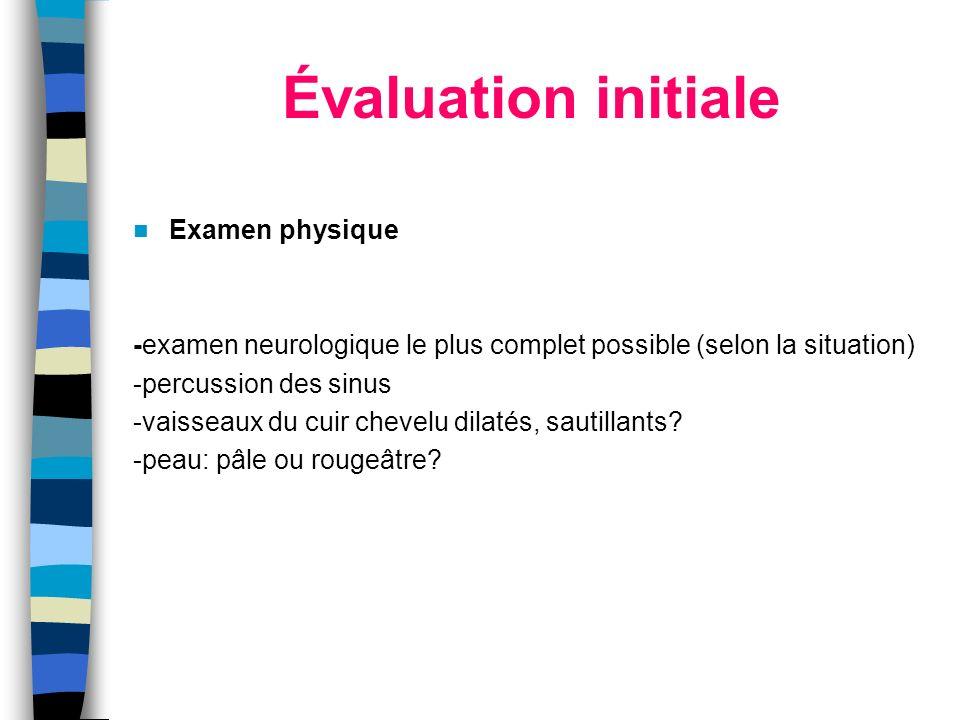 Évaluation initiale Examen physique -examen neurologique le plus complet possible (selon la situation) -percussion des sinus -vaisseaux du cuir chevel