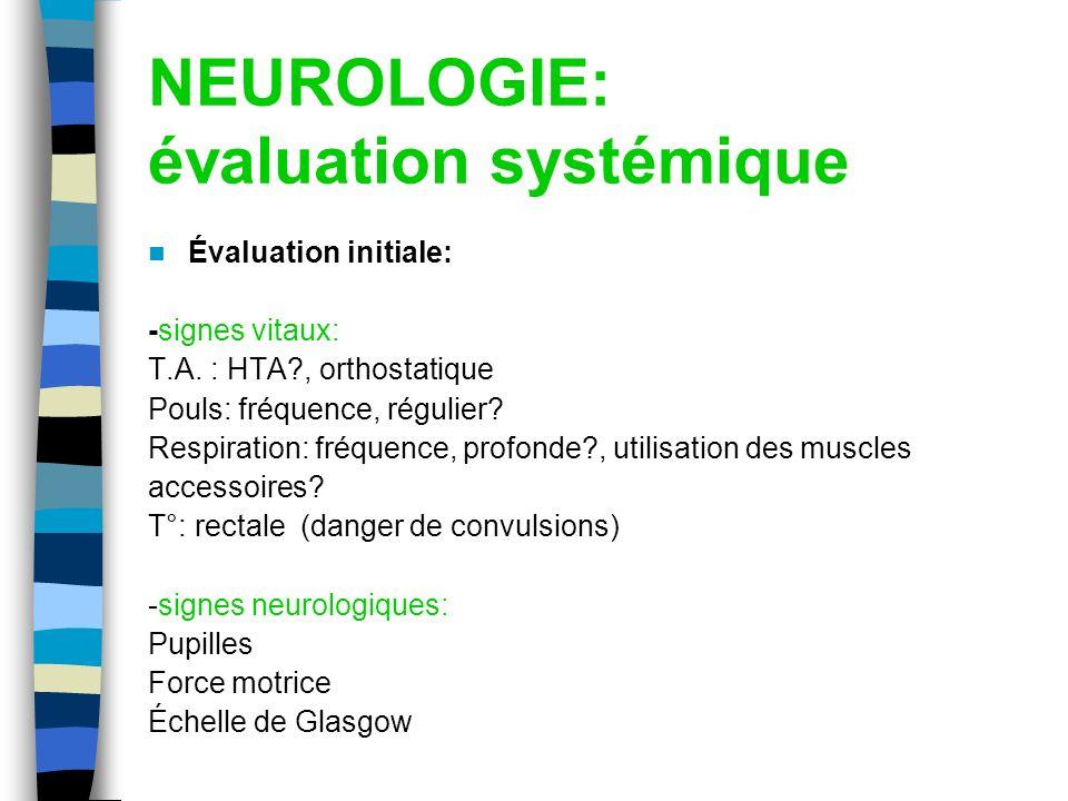 NEUROLOGIE: évaluation systémique Évaluation initiale: -signes vitaux: T.A. : HTA?, orthostatique Pouls: fréquence, régulier? Respiration: fréquence,