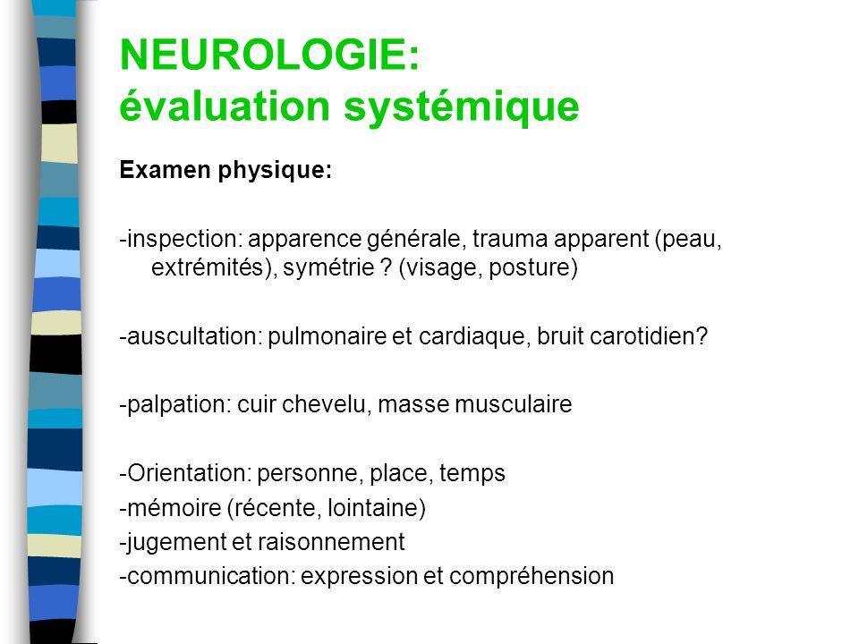 NEUROLOGIE: évaluation systémique Examen physique: -inspection: apparence générale, trauma apparent (peau, extrémités), symétrie ? (visage, posture) -