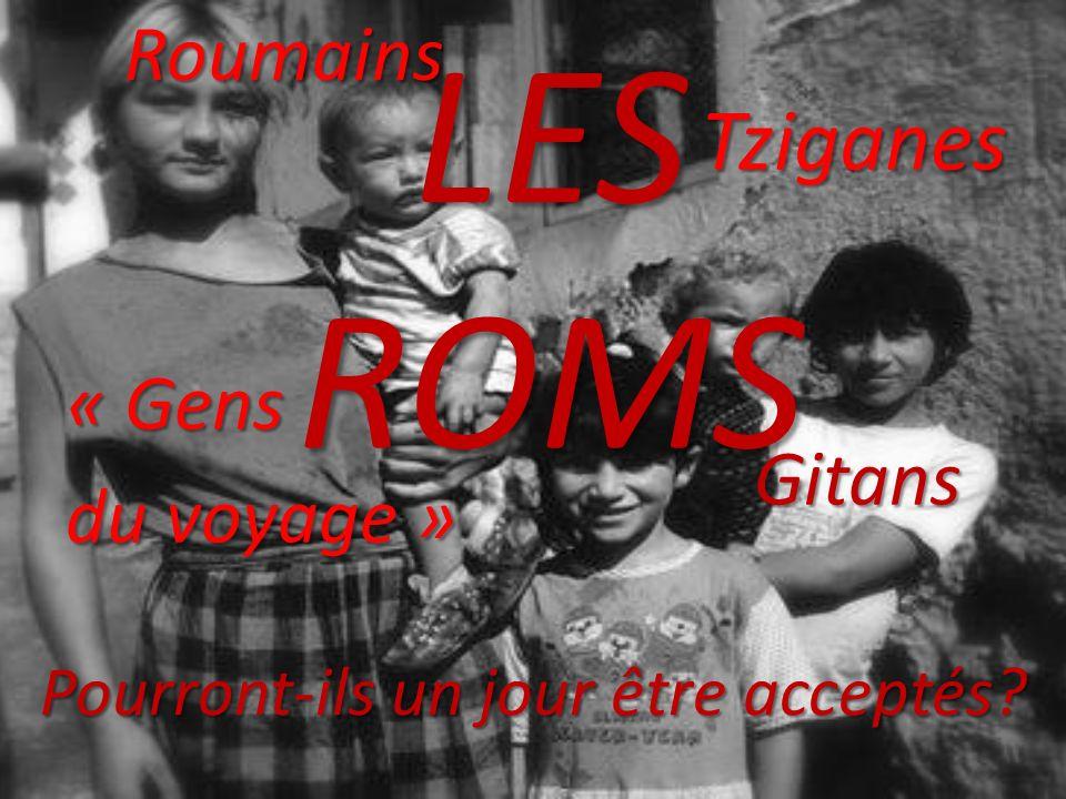 LES ROMS GitansRoumainsTziganes « Gens du voyage » du voyage » Pourront-ils un jour être acceptés?