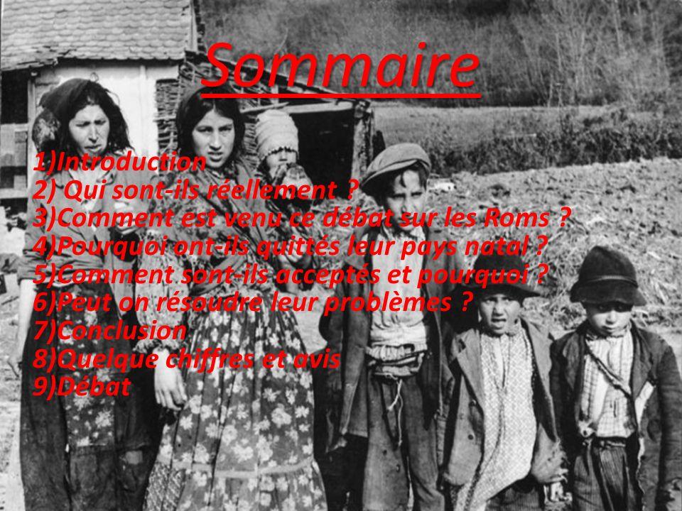 Sommaire 1)Introduction 2) Qui sont-ils réellement ? 3)Comment est venu ce débat sur les Roms ? 4)Pourquoi ont-ils quittés leur pays natal ? 5)Comment