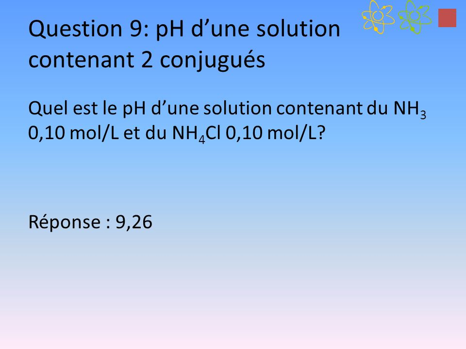 Question 9: pH dune solution contenant 2 conjugués Quel est le pH dune solution contenant du NH 3 0,10 mol/L et du NH 4 Cl 0,10 mol/L.