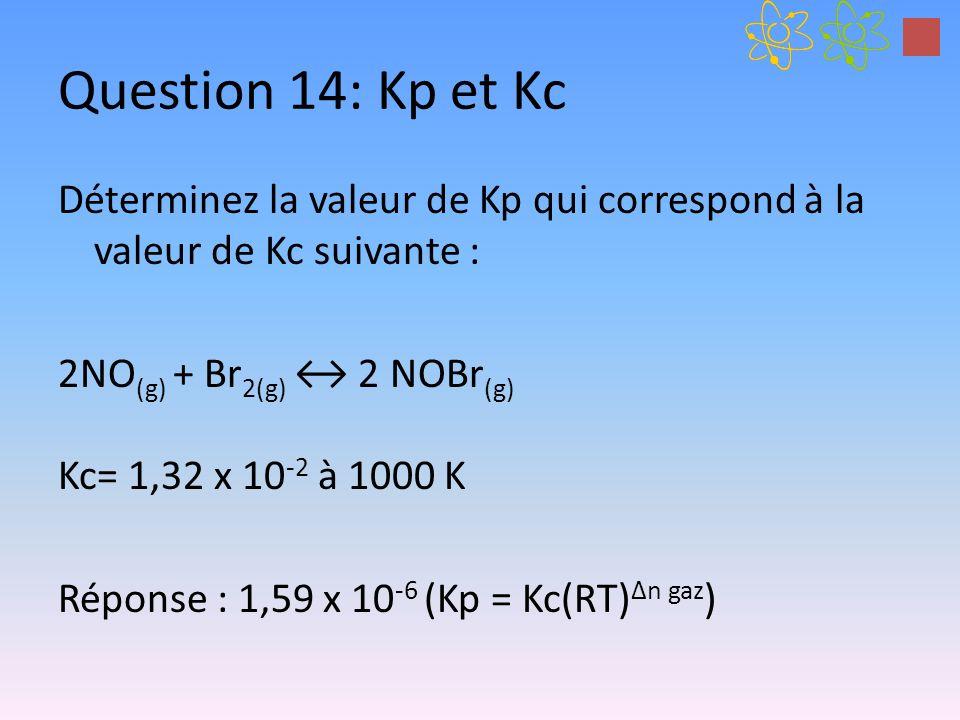 Question 14: Kp et Kc Déterminez la valeur de Kp qui correspond à la valeur de Kc suivante : 2NO (g) + Br 2(g) 2 NOBr (g) Kc= 1,32 x 10 -2 à 1000 K Ré