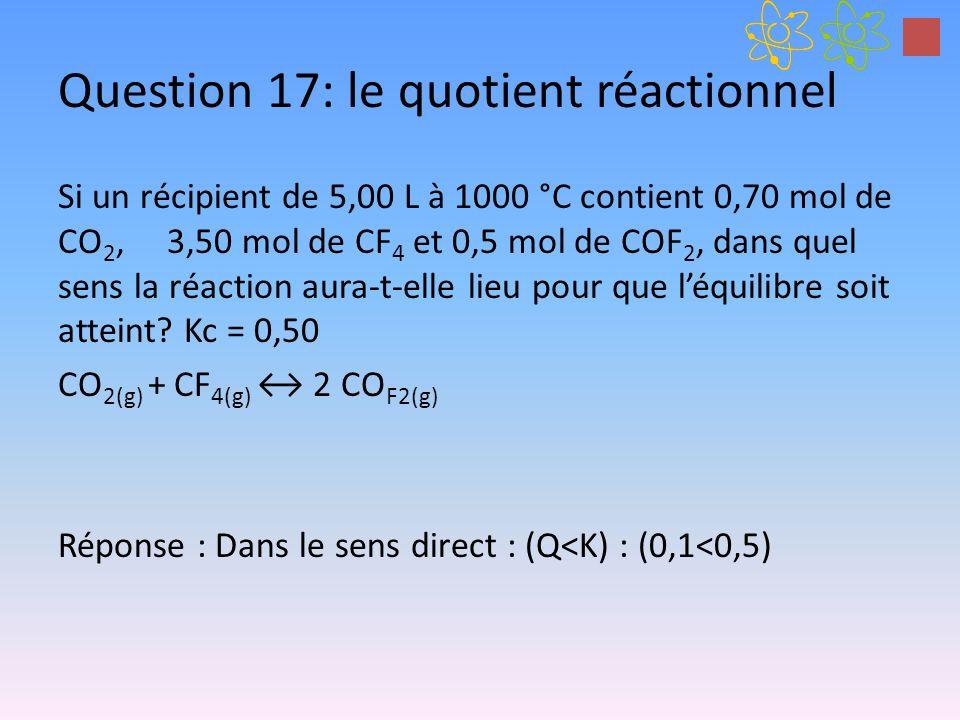 Question 17: le quotient réactionnel Si un récipient de 5,00 L à 1000 °C contient 0,70 mol de CO 2, 3,50 mol de CF 4 et 0,5 mol de COF 2, dans quel se