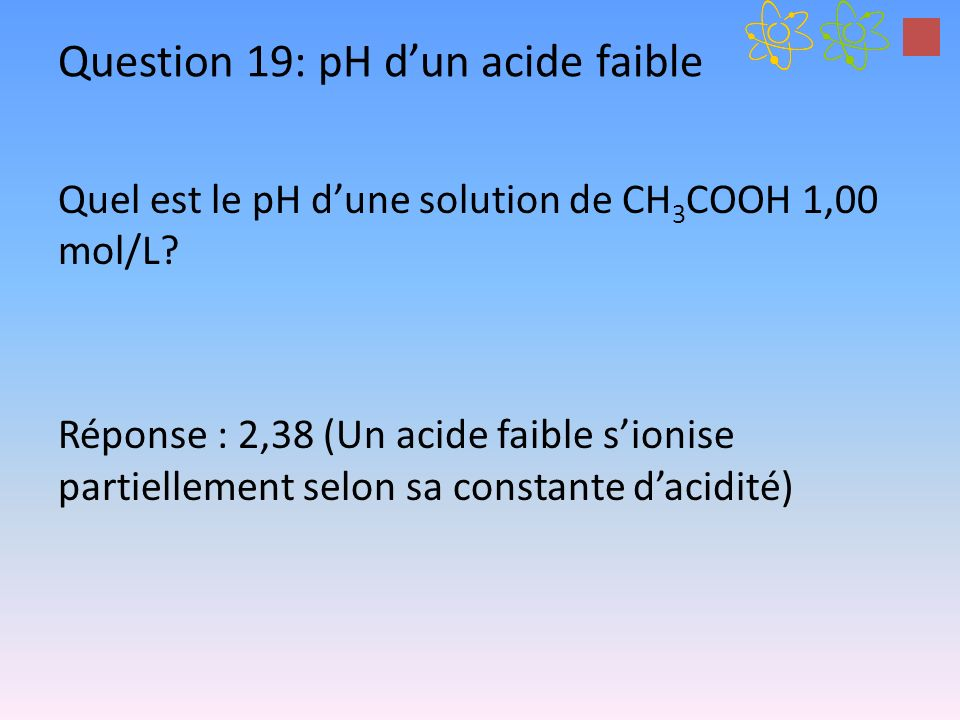 Question 19: pH dun acide faible Quel est le pH dune solution de CH 3 COOH 1,00 mol/L? Réponse : 2,38 (Un acide faible sionise partiellement selon sa