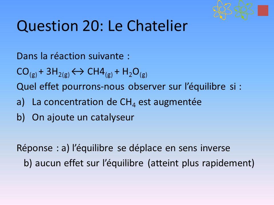 Question 20: Le Chatelier Dans la réaction suivante : CO (g) + 3H 2(g) CH4 (g) + H 2 O (g) Quel effet pourrons-nous observer sur léquilibre si : a)La