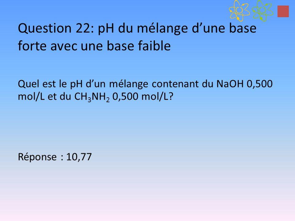 Question 22: pH du mélange dune base forte avec une base faible Quel est le pH dun mélange contenant du NaOH 0,500 mol/L et du CH 3 NH 2 0,500 mol/L?