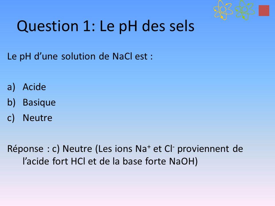 Question 1: Le pH des sels Le pH dune solution de NaCl est : a)Acide b)Basique c)Neutre Réponse : c) Neutre (Les ions Na + et Cl - proviennent de laci