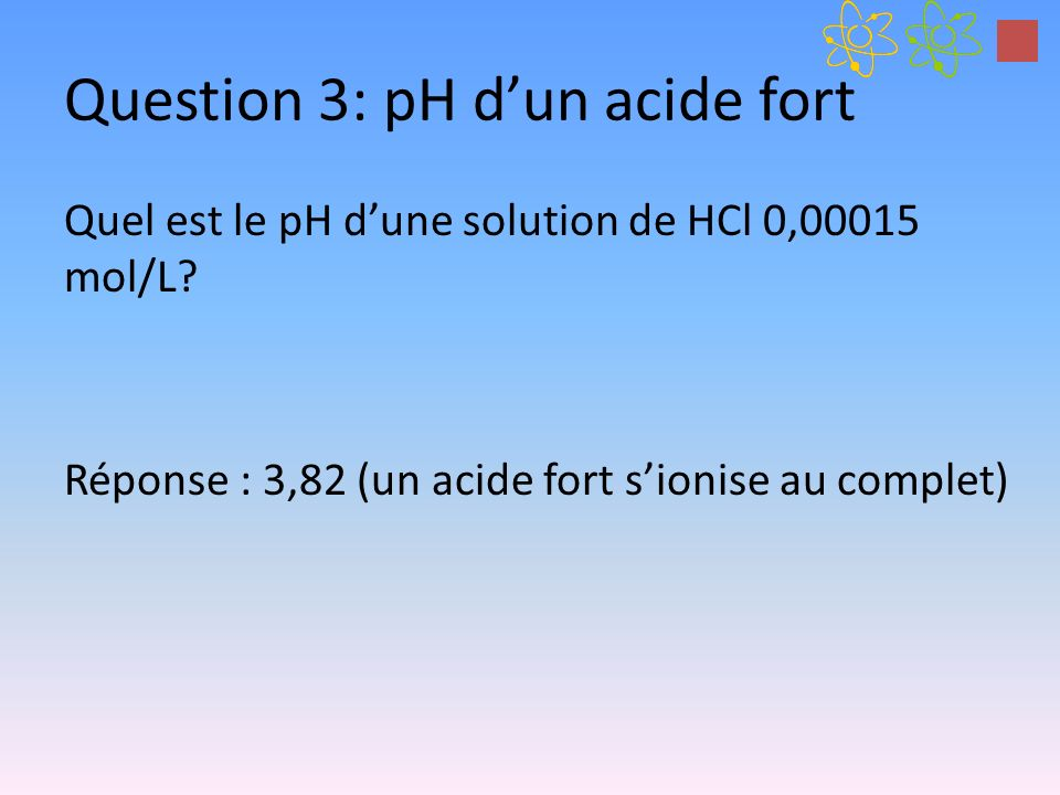 Question 3: pH dun acide fort Quel est le pH dune solution de HCl 0,00015 mol/L? Réponse : 3,82 (un acide fort sionise au complet)