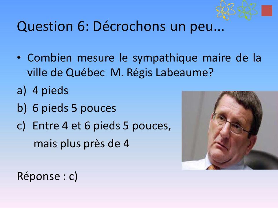 Question 6: Décrochons un peu... Combien mesure le sympathique maire de la ville de Québec M. Régis Labeaume? a)4 pieds b)6 pieds 5 pouces c)Entre 4 e