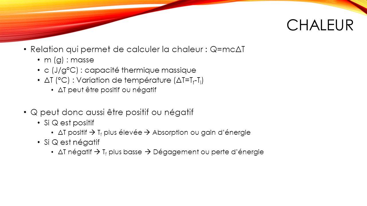 CHALEUR Relation qui permet de calculer la chaleur : Q=mcΔT m (g) : masse c (J/g°C) : capacité thermique massique ΔT (°C) : Variation de température (
