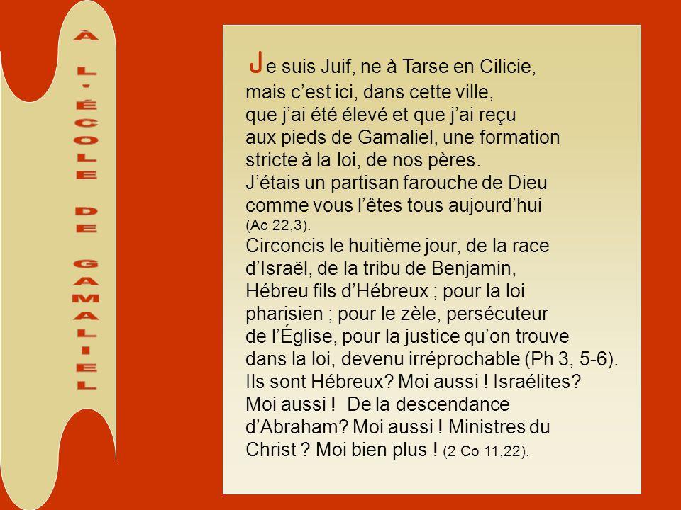 J e suis Juif, ne à Tarse en Cilicie, mais cest ici, dans cette ville, que jai été élevé et que jai reçu aux pieds de Gamaliel, une formation stricte à la loi, de nos pères.