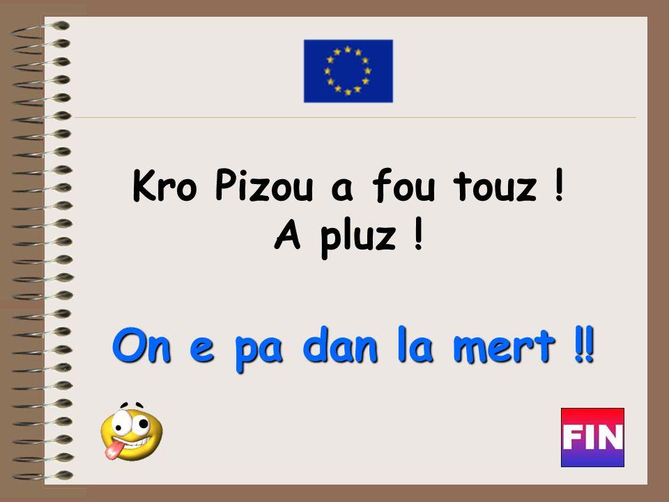 Kro Pizou a fou touz ! A pluz ! On e pa dan la mert !!