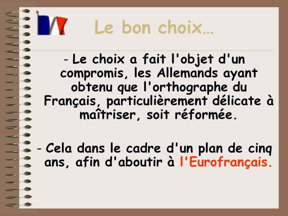 -Le choix a fait l'objet d'un compromis, les Allemands ayant obtenu que l'orthographe du Français, particulièrement délicate à maîtriser, soit réformé