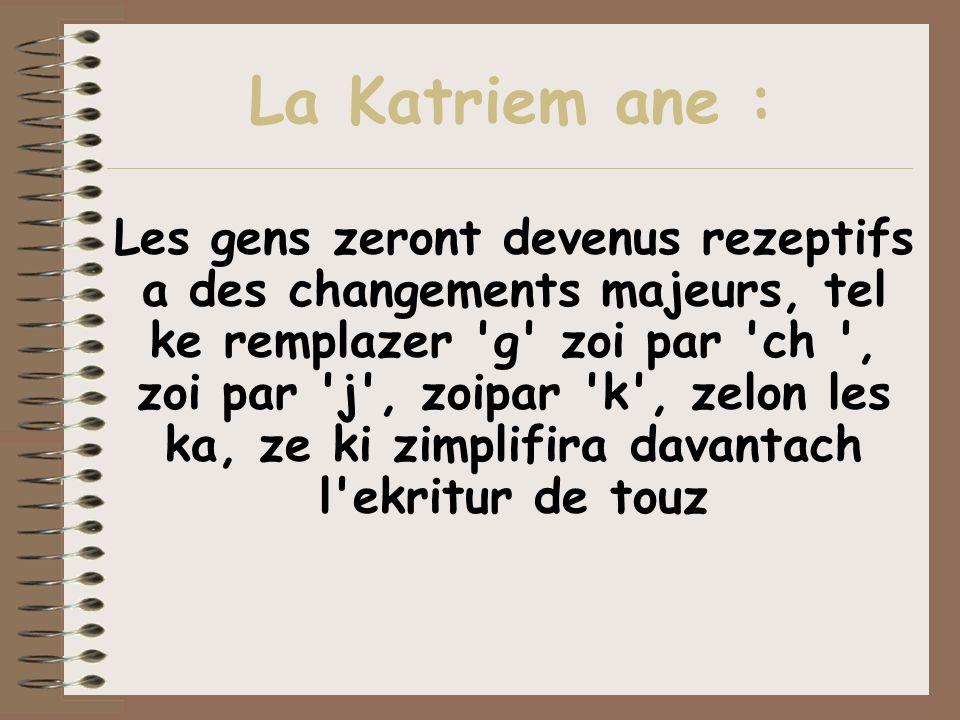 La Katriem ane : Les gens zeront devenus rezeptifs a des changements majeurs, tel ke remplazer 'g' zoi par 'ch ', zoi par 'j', zoipar 'k', zelon les k