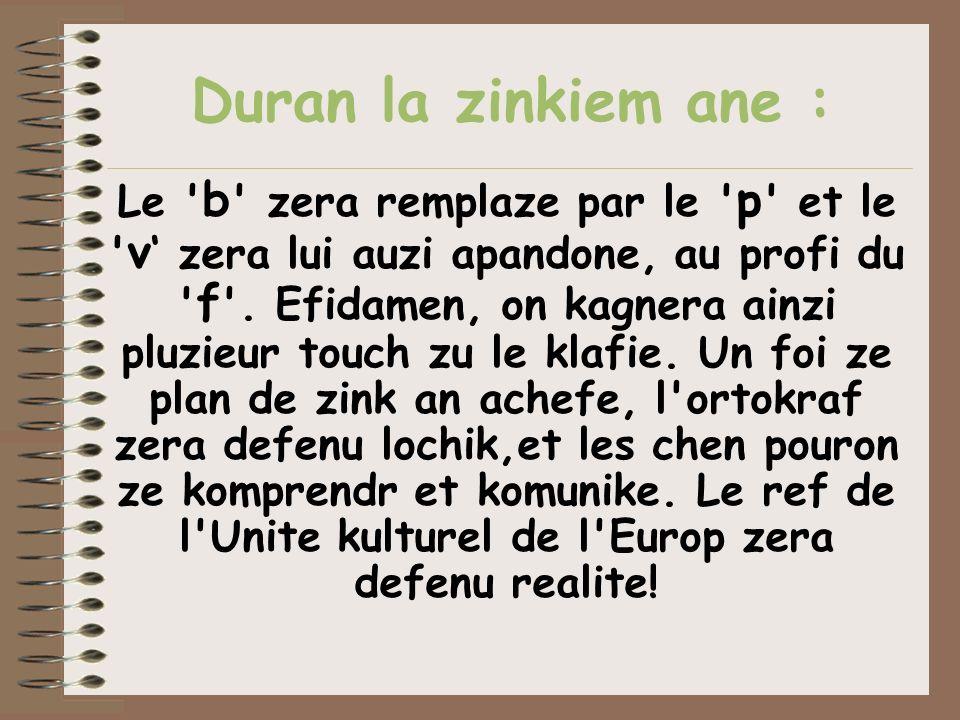 Duran la zinkiem ane : Le ' b ' zera remplaze par le ' p ' et le ' v zera lui auzi apandone, au profi du ' f '. Efidamen, on kagnera ainzi pluzieur to