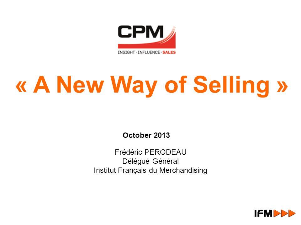 Frédéric PERODEAU Délégué Général Institut Français du Merchandising October 2013 « A New Way of Selling »