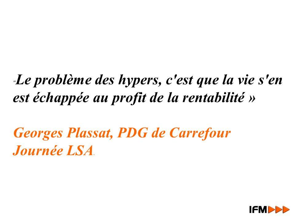 Le problème des hypers, c est que la vie s en est échappée au profit de la rentabilité » Georges Plassat, PDG de Carrefour Journée LSA.