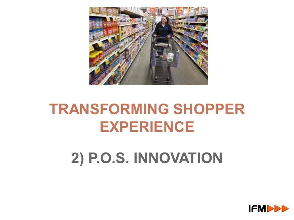 TRANSFORMING SHOPPER EXPERIENCE 2) P.O.S. INNOVATION