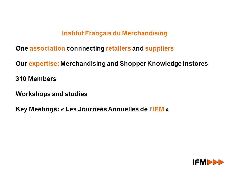 Institut Français du Merchandising One association connnecting retailers and suppliers Our expertise: Merchandising and Shopper Knowledge instores 310 Members Workshops and studies Key Meetings: « Les Journées Annuelles de lIFM »