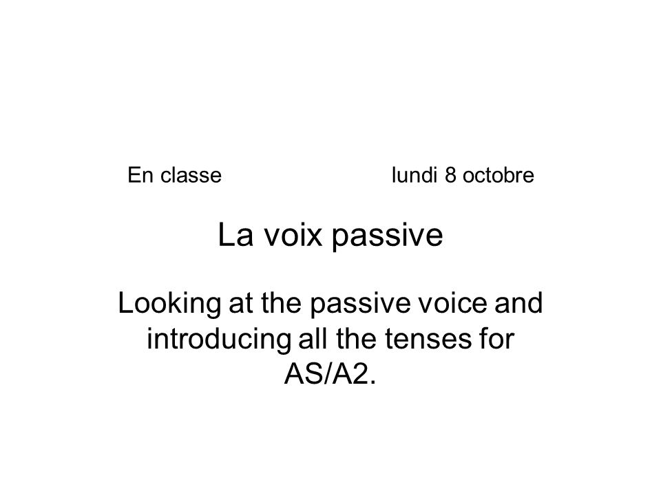 En classelundi 8 octobre La voix passive Looking at the passive voice and introducing all the tenses for AS/A2.