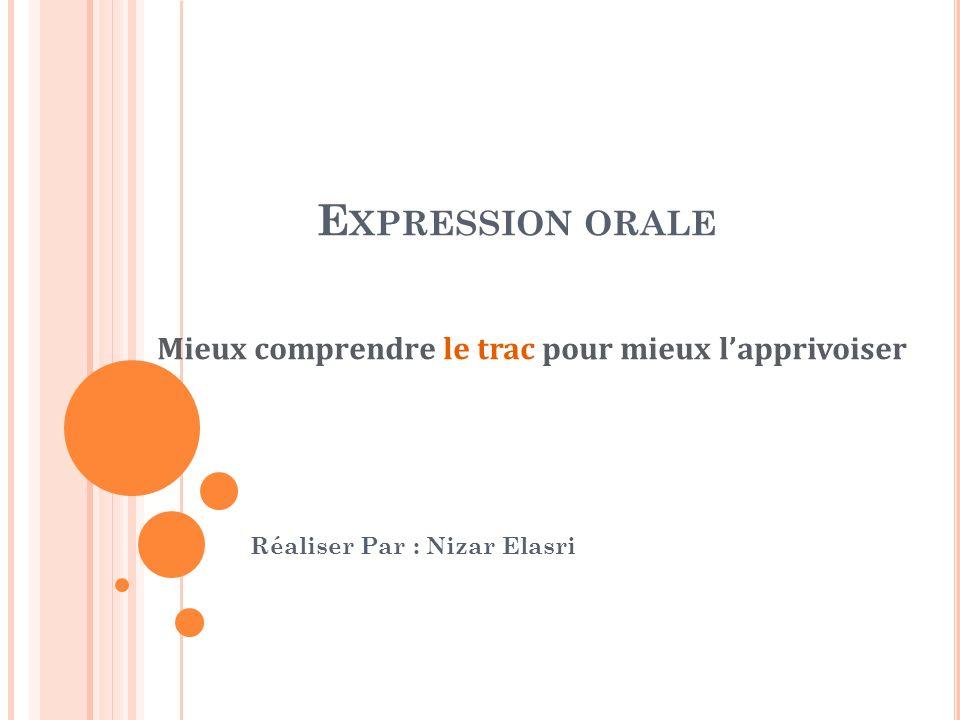 E XPRESSION ORALE Réaliser Par : Nizar Elasri Mieux comprendre le trac pour mieux lapprivoiser