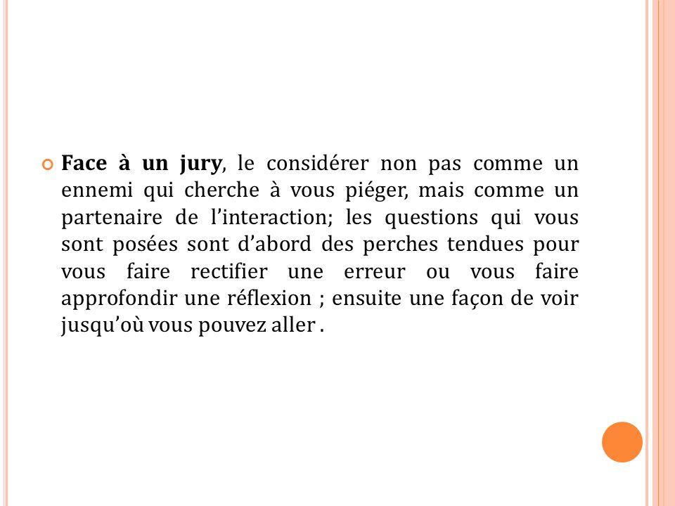 Face à un jury, le considérer non pas comme un ennemi qui cherche à vous piéger, mais comme un partenaire de linteraction; les questions qui vous sont
