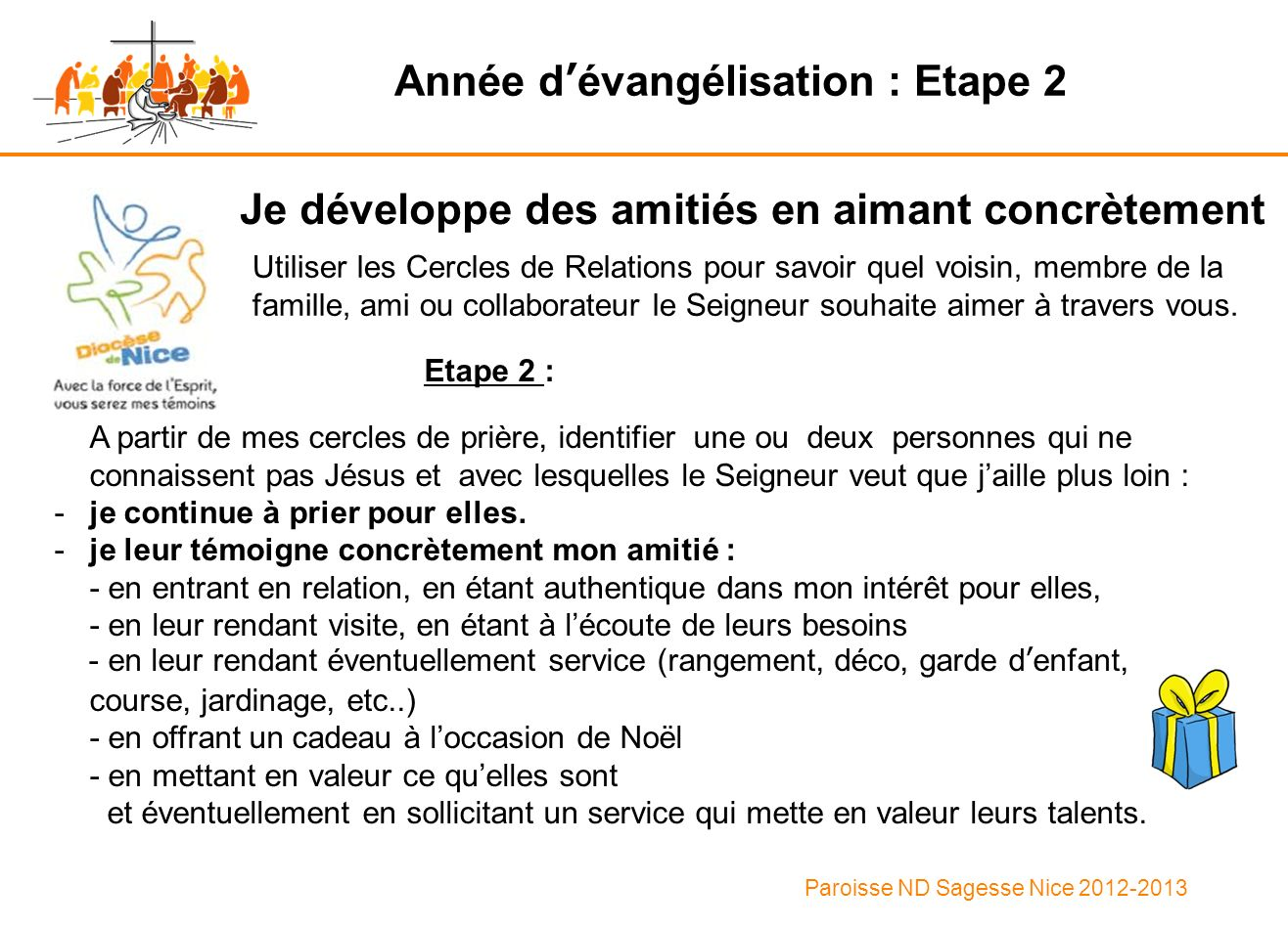 Paroisse ND Sagesse Nice 2012-2013 Year of evangelisation : Stage 2 I develop friendships by expressing love in practice Identify one or two people who do not know Jesus and whom the Lord wants you to take a step further : -I keep praying for them.