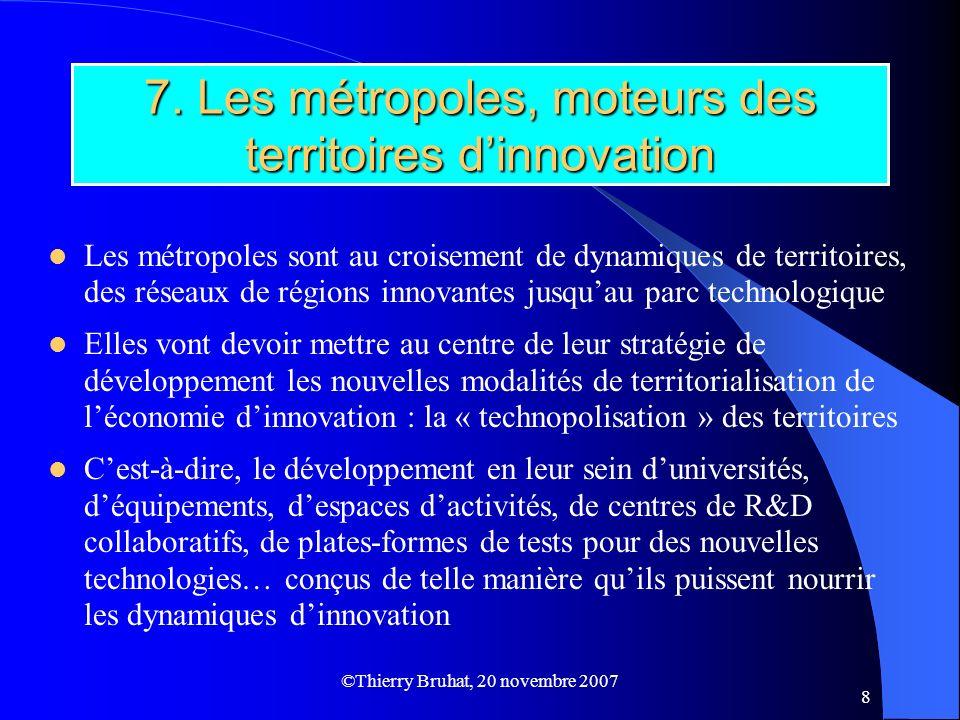 ©Thierry Bruhat, 20 novembre 2007 8 7. Les métropoles, moteurs des territoires dinnovation Les métropoles sont au croisement de dynamiques de territoi