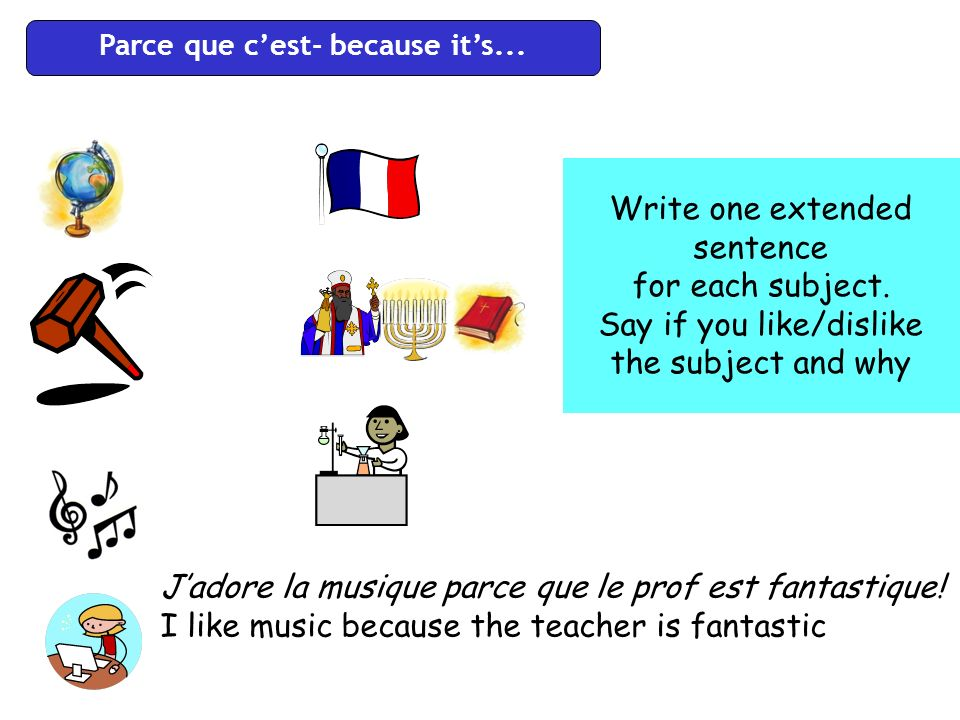 Parce que cest- because its... Write one extended sentence for each subject. Say if you like/dislike the subject and why Jadore la musique parce que l