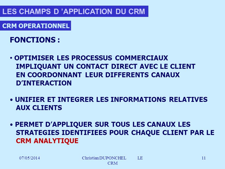 07/05/2014Christian DUPONCHEL LE CRM 11 CRM OPERATIONNEL FONCTIONS : OPTIMISER LES PROCESSUS COMMERCIAUX IMPLIQUANT UN CONTACT DIRECT AVEC LE CLIENT E