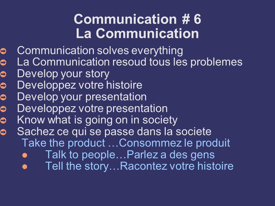 Communication # 6 La Communication Communication solves everything La Communication resoud tous les problemes Develop your story Developpez votre hist